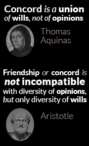 Concord is a union of wills, not of opinions (Thomas Aquinas) - Friendship or concord is not incompatible with diversity of opinions, but only diversity of wills (Aristotle)